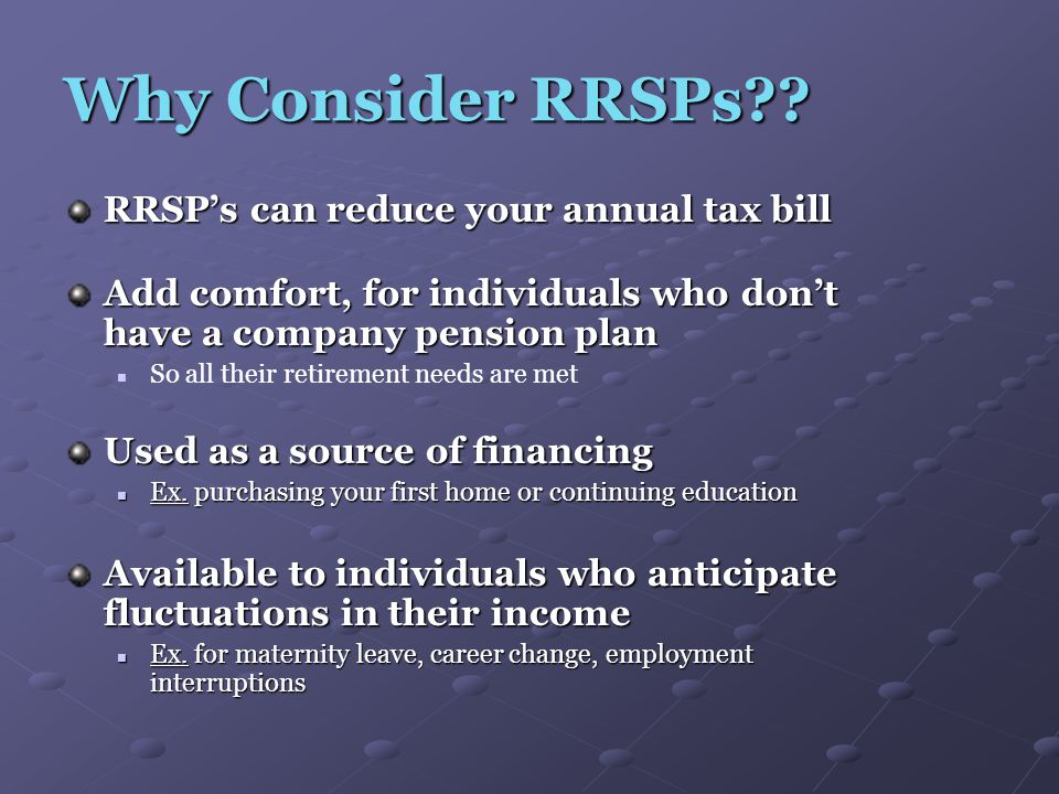 Why Consider RRSPs?? RRSP's can reduce your annual tax bill Add comfort, for individuals who don't have a company pension plan So all their retirement