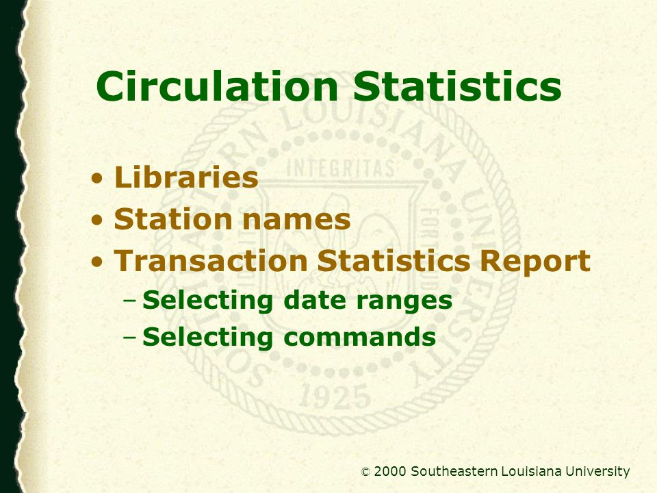 © 2000 Southeastern Louisiana University Circulation Statistics Current scheduled reports –Main Circulation & Reserve Daily charges & renewals; discharges; use counts –Media Circulation & Reserve Monthly charges, renewals, discharges –Government Documents Monthly charges & renewals; charges elsewhere; use counts –Baton Rouge Nursing Library Monthly charges & renewals; use counts