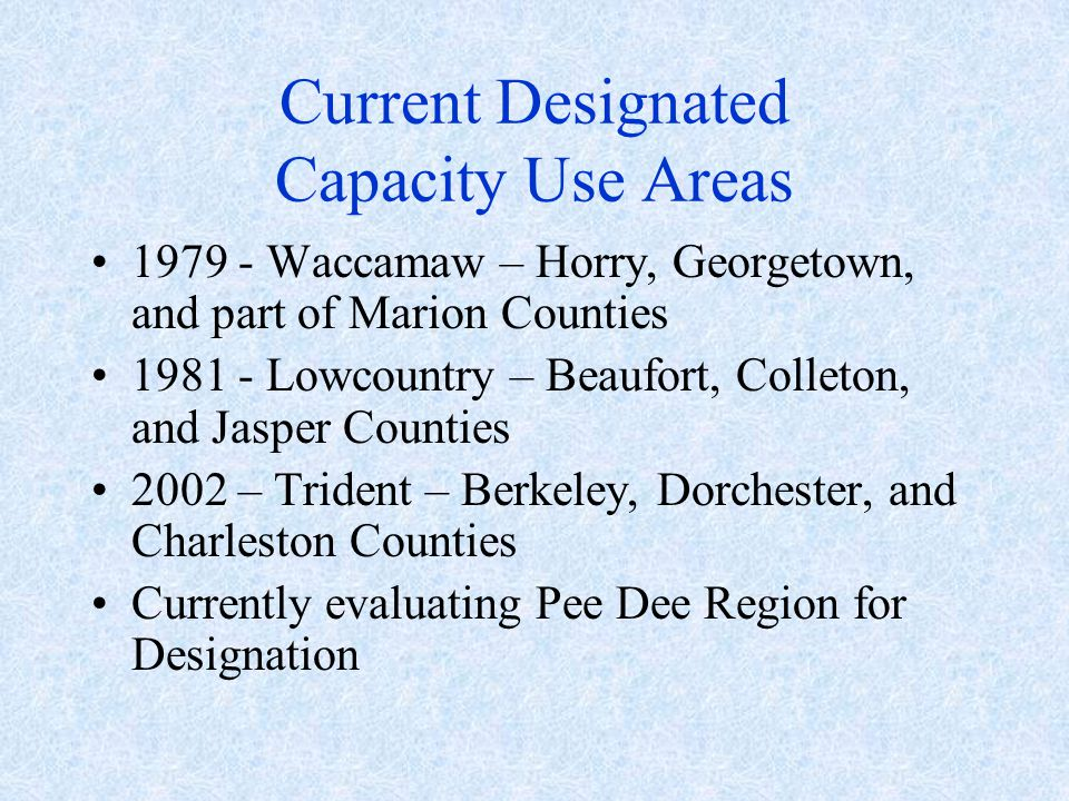 Current Designated Capacity Use Areas Waccamaw – Horry, Georgetown, and part of Marion Counties Lowcountry – Beaufort, Colleton, and Jasper Counties 2002 – Trident – Berkeley, Dorchester, and Charleston Counties Currently evaluating Pee Dee Region for Designation