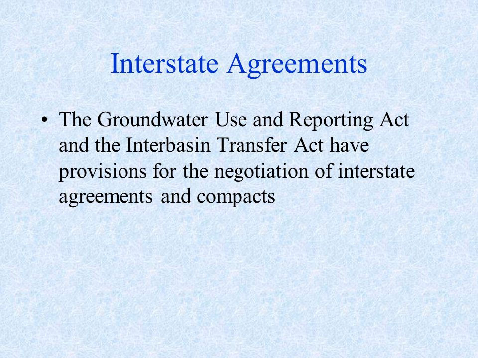 Interstate Agreements The Groundwater Use and Reporting Act and the Interbasin Transfer Act have provisions for the negotiation of interstate agreements and compacts