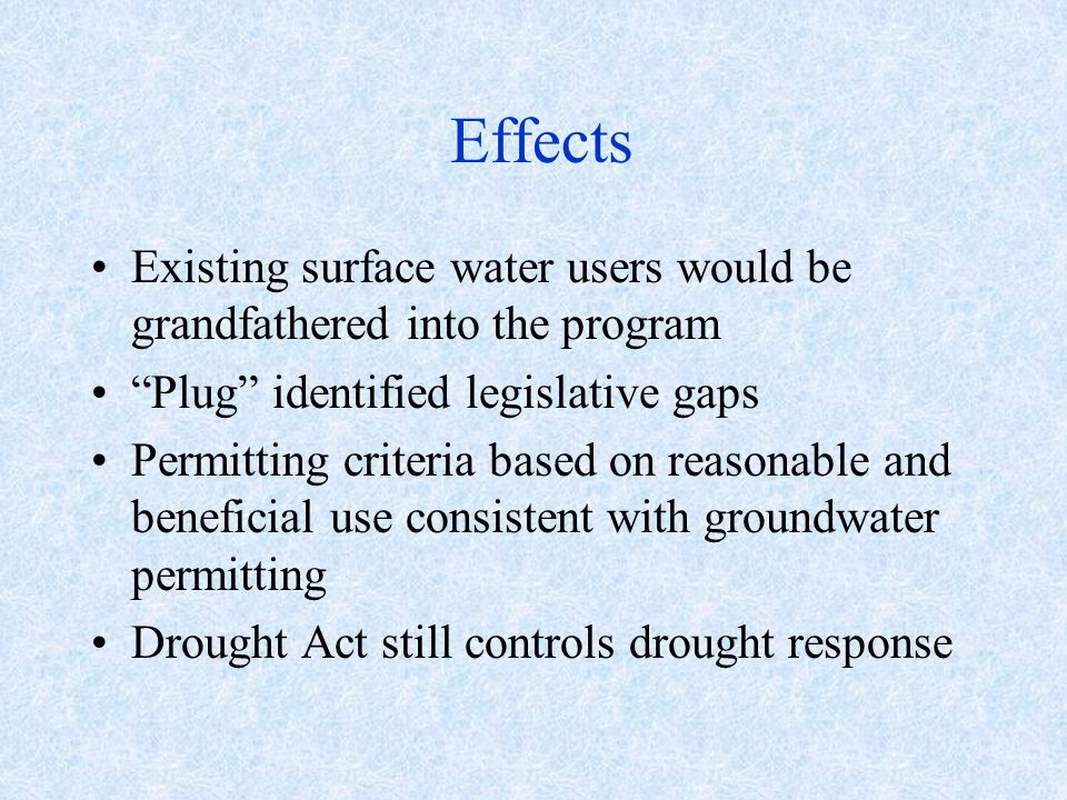 Effects Existing surface water users would be grandfathered into the program Plug identified legislative gaps Permitting criteria based on reasonable and beneficial use consistent with groundwater permitting Drought Act still controls drought response