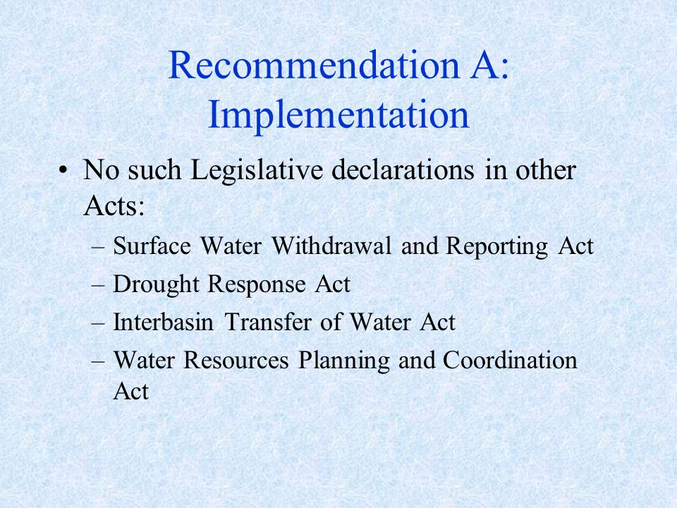 Recommendation A: Implementation No such Legislative declarations in other Acts: –Surface Water Withdrawal and Reporting Act –Drought Response Act –Interbasin Transfer of Water Act –Water Resources Planning and Coordination Act