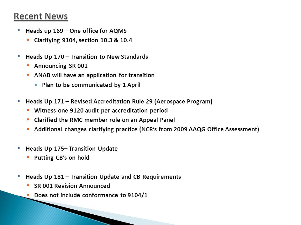  Heads up 169 – One office for AQMS  Clarifying 9104, section 10.3 & 10.4  Heads Up 170 – Transition to New Standards  Announcing SR 001  ANAB will have an application for transition  Plan to be communicated by 1 April  Heads Up 171 – Revised Accreditation Rule 29 (Aerospace Program)  Witness one 9120 audit per accreditation period  Clarified the RMC member role on an Appeal Panel  Additional changes clarifying practice (NCR's from 2009 AAQG Office Assessment)  Heads Up 175– Transition Update  Putting CB's on hold  Heads Up 181 – Transition Update and CB Requirements  SR 001 Revision Announced  Does not include conformance to 9104/1