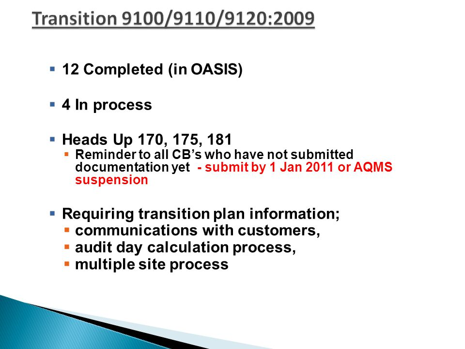  12 Completed (in OASIS)  4 In process  Heads Up 170, 175, 181  Reminder to all CB's who have not submitted documentation yet - submit by 1 Jan 2011 or AQMS suspension  Requiring transition plan information;  communications with customers,  audit day calculation process,  multiple site process