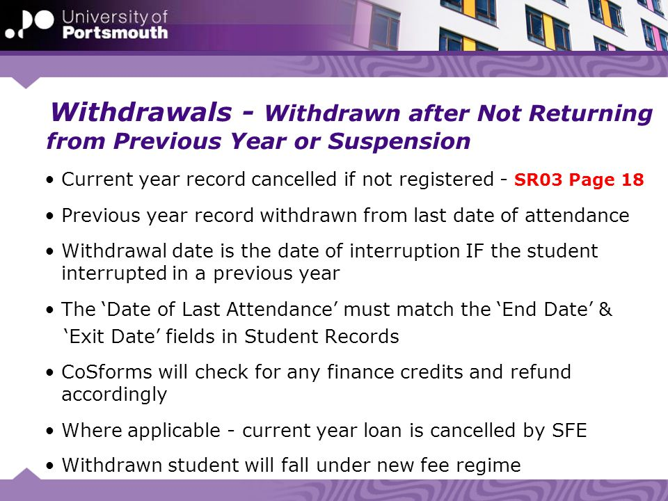 Withdrawals - Withdrawn after Not Returning from Previous Year or Suspension Current year record cancelled if not registered - SR03 Page 18 Previous year record withdrawn from last date of attendance Withdrawal date is the date of interruption IF the student interrupted in a previous year The 'Date of Last Attendance' must match the 'End Date' & 'Exit Date' fields in Student Records CoSforms will check for any finance credits and refund accordingly Where applicable - current year loan is cancelled by SFE Withdrawn student will fall under new fee regime