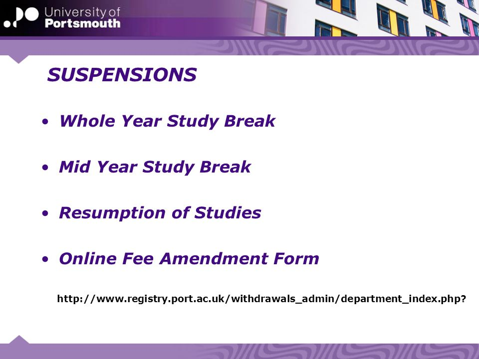 SUSPENSIONS Whole Year Study Break Mid Year Study Break Resumption of Studies Online Fee Amendment Form http://www.registry.port.ac.uk/withdrawals_admin/department_index.php