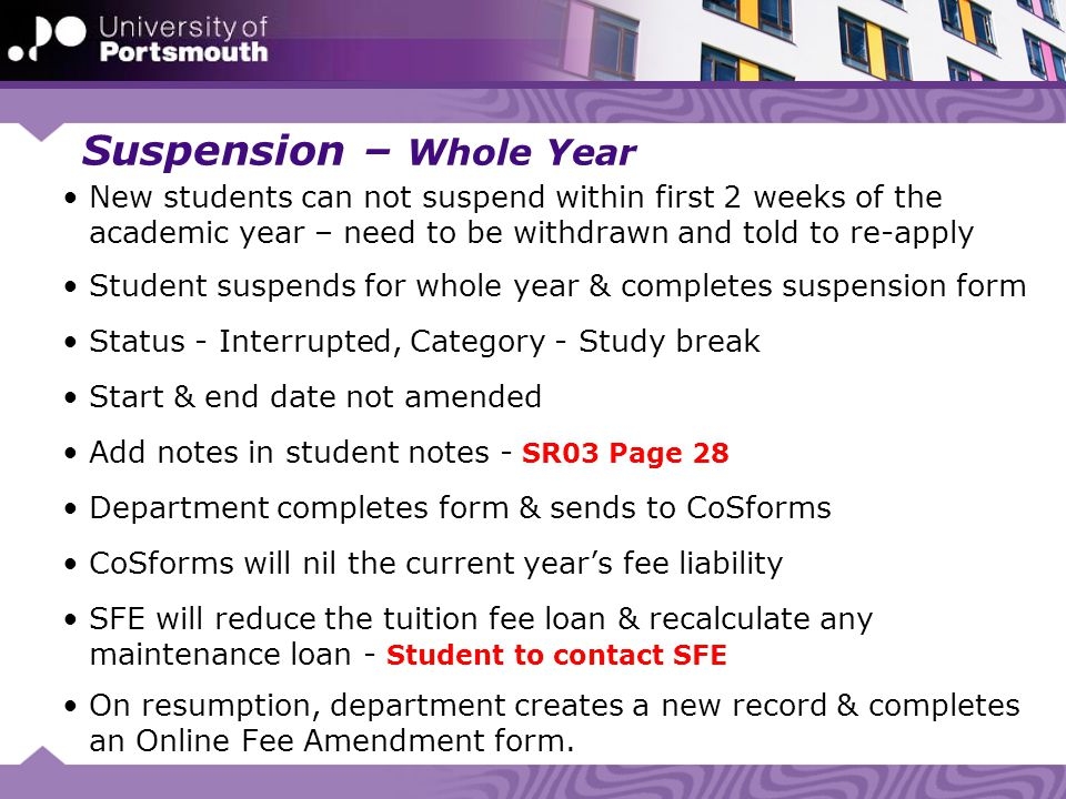 Suspension – Whole Year New students can not suspend within first 2 weeks of the academic year – need to be withdrawn and told to re-apply Student suspends for whole year & completes suspension form Status - Interrupted, Category - Study break Start & end date not amended Add notes in student notes - SR03 Page 28 Department completes form & sends to CoSforms CoSforms will nil the current year's fee liability SFE will reduce the tuition fee loan & recalculate any maintenance loan - Student to contact SFE On resumption, department creates a new record & completes an Online Fee Amendment form.