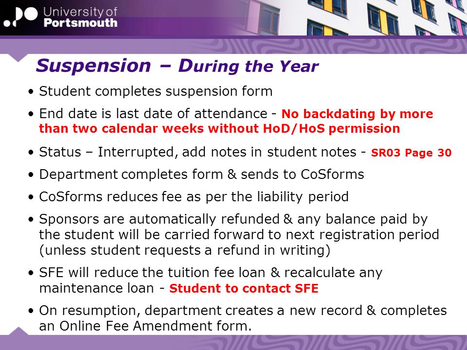 Suspension – D uring the Year Student completes suspension form End date is last date of attendance - No backdating by more than two calendar weeks without HoD/HoS permission Status – Interrupted, add notes in student notes - SR03 Page 30 Department completes form & sends to CoSforms CoSforms reduces fee as per the liability period Sponsors are automatically refunded & any balance paid by the student will be carried forward to next registration period (unless student requests a refund in writing) SFE will reduce the tuition fee loan & recalculate any maintenance loan - Student to contact SFE On resumption, department creates a new record & completes an Online Fee Amendment form.