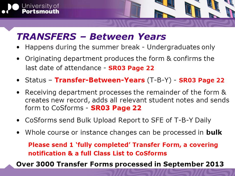 TRANSFERS – Between Years Happens during the summer break - Undergraduates only Originating department produces the form & confirms the last date of attendance - SR03 Page 22 Status – Transfer-Between-Years (T-B-Y) - SR03 Page 22 Receiving department processes the remainder of the form & creates new record, adds all relevant student notes and sends form to CoSforms - SR03 Page 22 CoSforms send Bulk Upload Report to SFE of T-B-Y Daily Whole course or instance changes can be processed in bulk Please send 1 'fully completed' Transfer Form, a covering notification & a full Class List to CoSforms Over 3000 Transfer Forms processed in September 2013