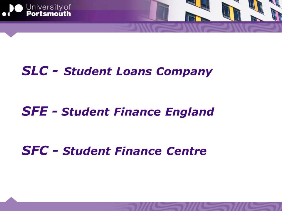 SLC - Student Loans Company SFE - Student Finance England SFC - Student Finance Centre