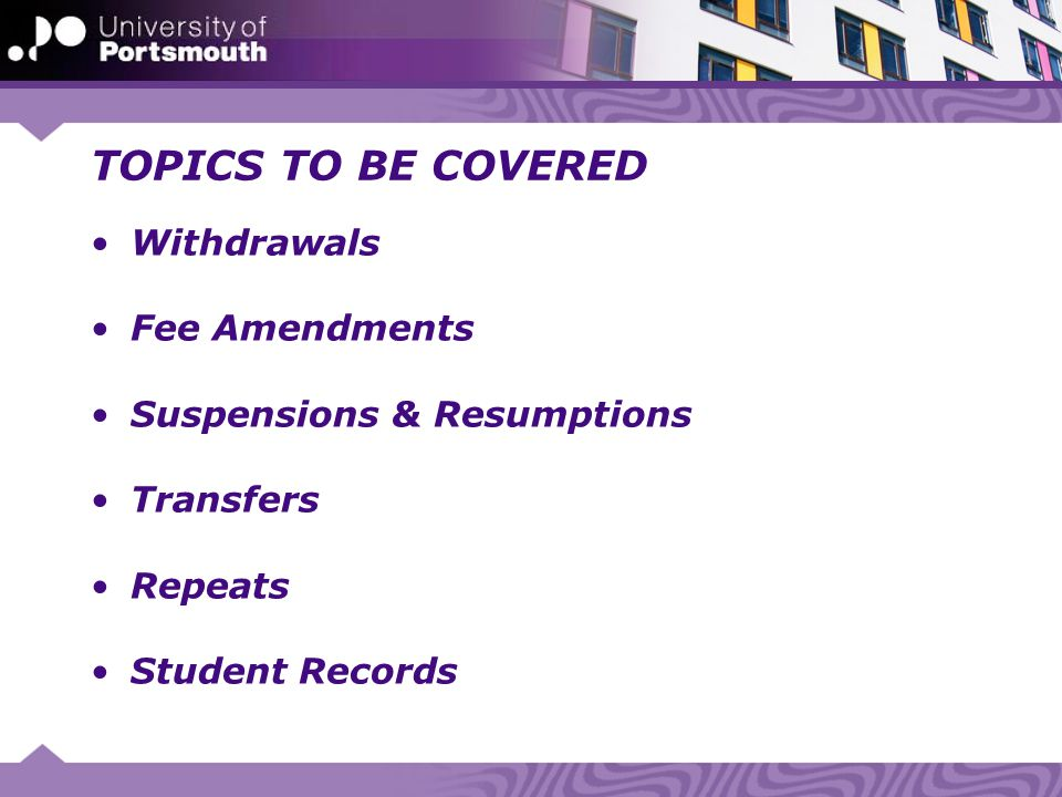 TOPICS TO BE COVERED Withdrawals Fee Amendments Suspensions & Resumptions Transfers Repeats Student Records