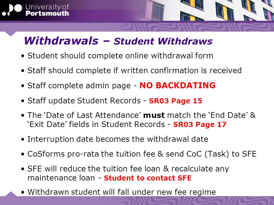 Withdrawals – Withdrawn by Board of Examiners Staff update Student Records - SR03 Page 18 Start & end date remain & exit date becomes the date of the BoE Staff complete online withdrawal form – select BoE from dropdown CoSforms process withdrawals after appeal period - 1 st Sept If appeal is successful, CoSforms must be notified, so the withdrawal can be rejected If appeal is unsuccessful, the withdrawal will be processed CoSforms do not amend fee liability - (100% of Tuition Fee) Withdrawn student will fall under new fee regime