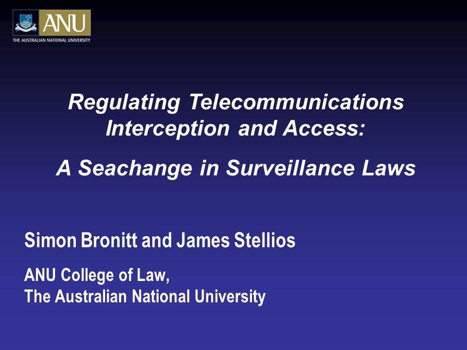 Simon Bronitt and James Stellios ANU College of Law, The Australian National University Regulating Telecommunications Interception and Access: A Seachange in Surveillance Laws