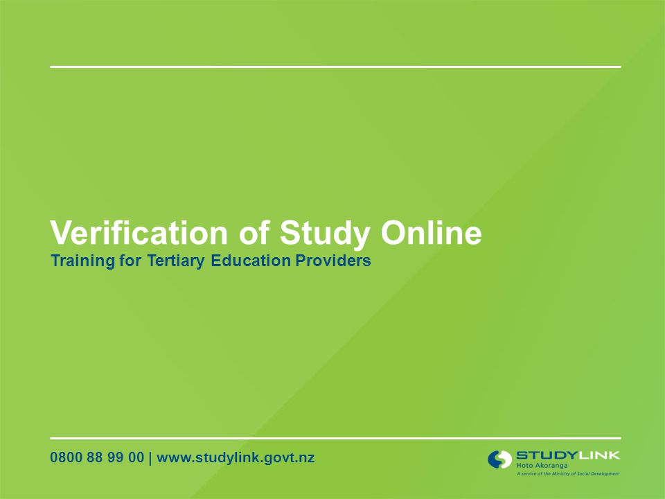Verification of Study Online 0800 88 99 00 | www.studylink.govt.nz Training for Tertiary Education Providers