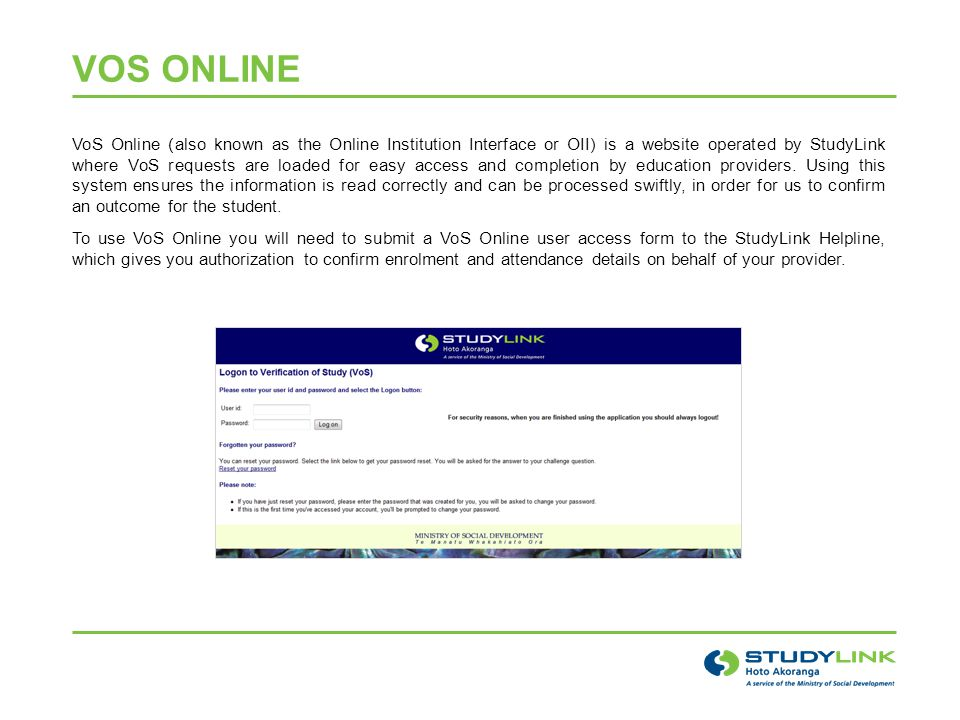 VOS ONLINE VoS Online (also known as the Online Institution Interface or OII) is a website operated by StudyLink where VoS requests are loaded for easy access and completion by education providers.