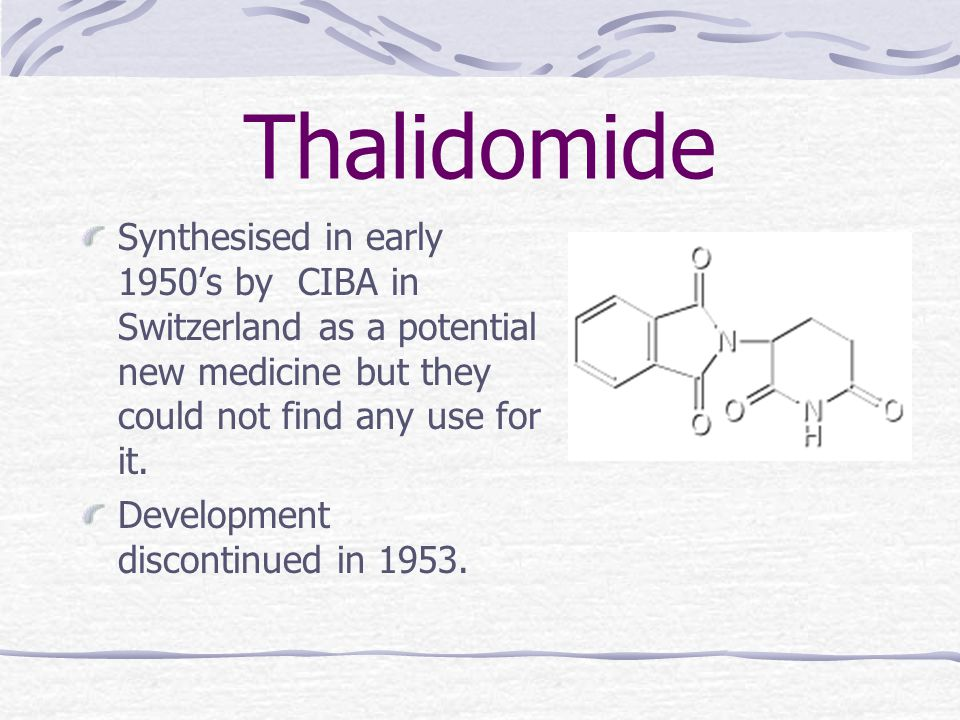 Thalidomide Synthesised in early 1950's by CIBA in Switzerland as a potential new medicine but they could not find any use for it.