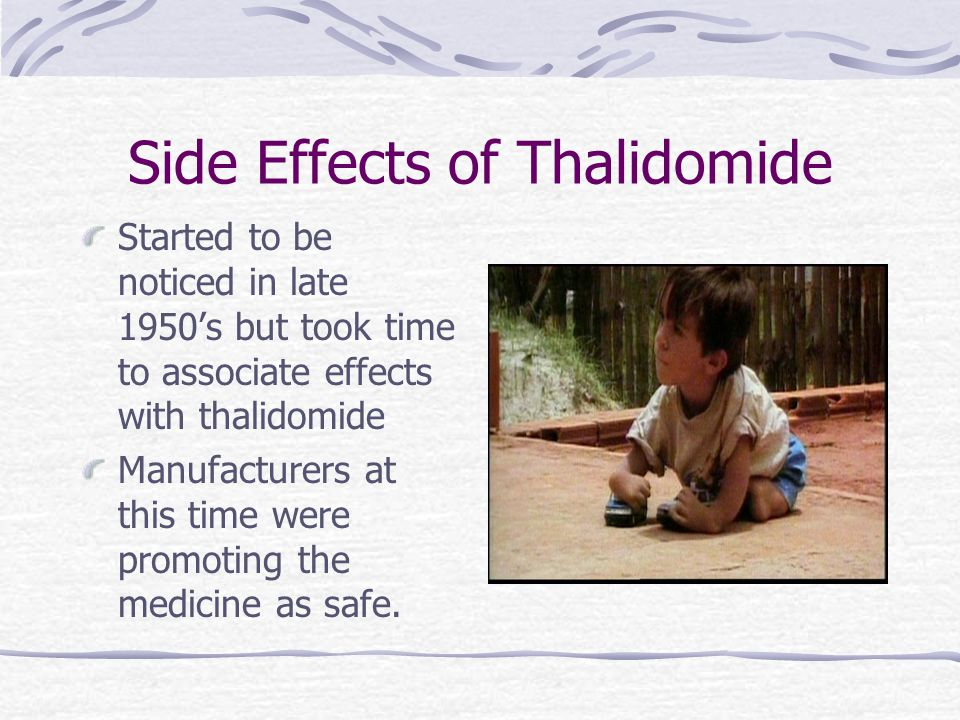 Side Effects of Thalidomide Started to be noticed in late 1950's but took time to associate effects with thalidomide Manufacturers at this time were promoting the medicine as safe.