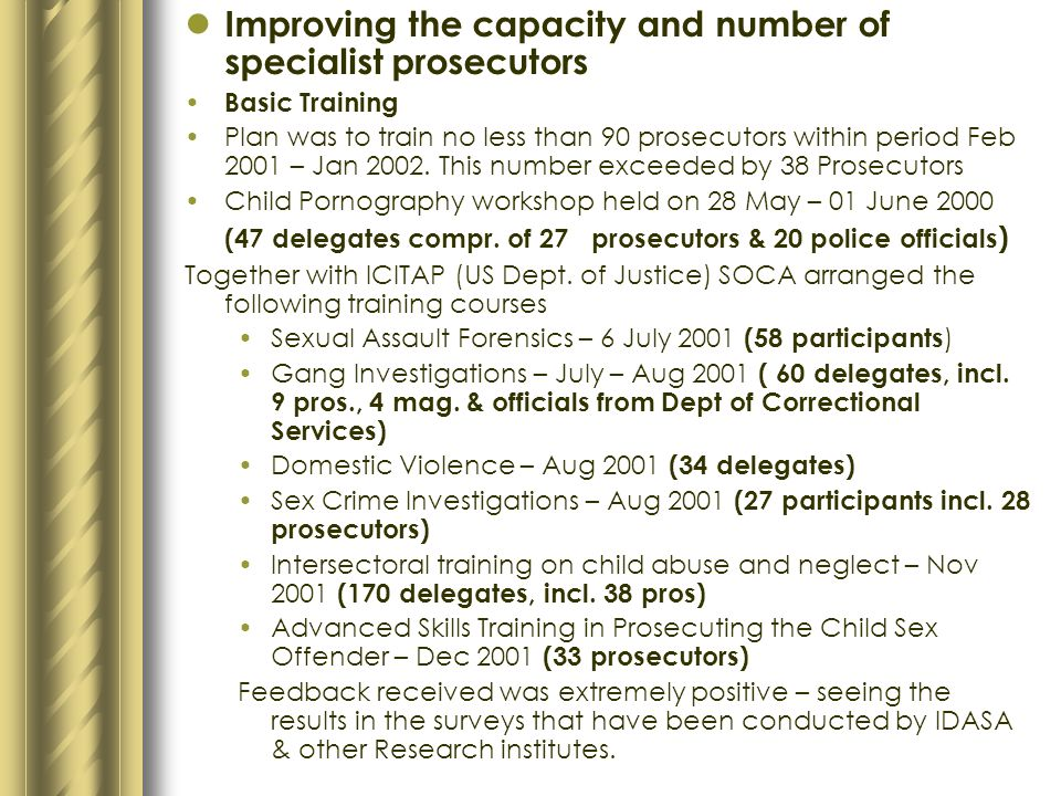 KEY AREAS OF INTERVENTION Sexual Offences Courts and their operalisation: For the past 4 months, the statistics for some of the Sexual Offences courts were as follows: PAROW: 23 cases finalized; 14-guilty; 9-not guilty; 23 cases withdrawn CAPE TOWN: 13 cases finalized; 8-guilty; 5-not guilty; 8 cases withdrawn WYNBERG: 27 cases finalized; 19-guilty; 8-not guilty; 10 cases withdrawn KIMBERLEY : 44 cases finalized; 26-guilty; 18-not guilty; 13 cases withdrawn PRETORIA: 17 cases finalized; 13-guilty; 4-not guilty; 37 cases withdrawn WEST RAND: 19 cases finalized; 12-guilty; 7-not guilty; 12 cases withdrawn BLOEMFONTEIN: 27 cases finalized; 19-guilty; 8-not guilty; 9 cases withdrawn WELKOM: 49 cases finalized; 27-guilty; 22-not guilty; 34 cases withdrawn PORT ELIZABETH: 31 cases finalized; 26-guilty; 5-not guilty; 22 cases withdrawn THOHOYANDOU: 30 cases finalized; 16-guilty; 14-not guilty; 5 cases withdrawn UMTATA: 26 cases finalized; 14-guilty; 12-not guilty; 2 cases withdrawn