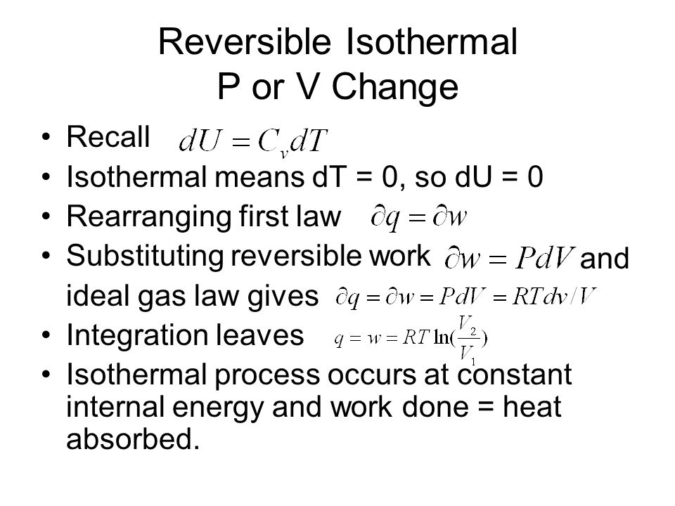 Reversible Isothermal P or V Change Recall Isothermal means dT = 0, so dU = 0 Rearranging first law Substituting reversible work ideal gas law gives I