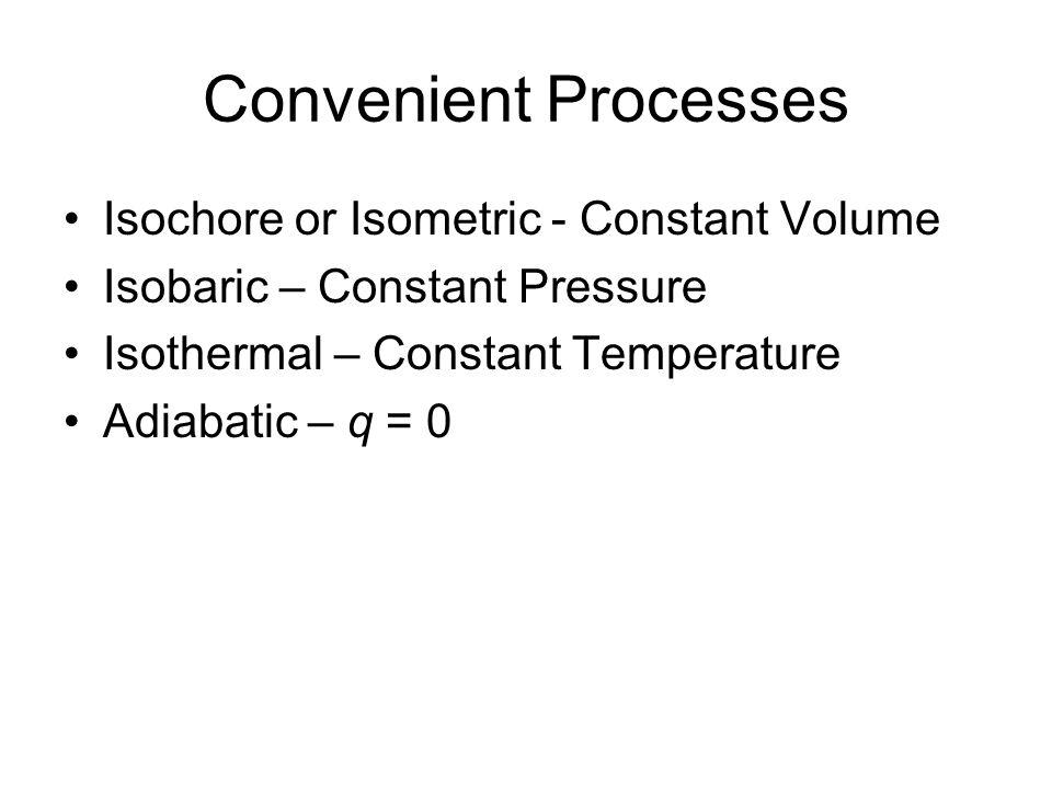 Convenient Processes Isochore or Isometric - Constant Volume Isobaric – Constant Pressure Isothermal – Constant Temperature Adiabatic – q = 0