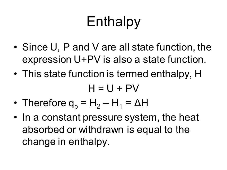 Enthalpy Since U, P and V are all state function, the expression U+PV is also a state function. This state function is termed enthalpy, H H = U + PV T