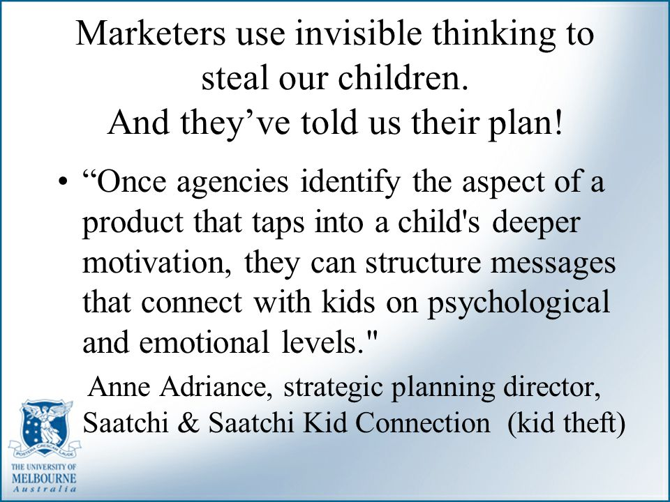 """Marketers use invisible thinking to steal our children. And they've told us their plan! """"Once agencies identify the aspect of a product that taps into"""