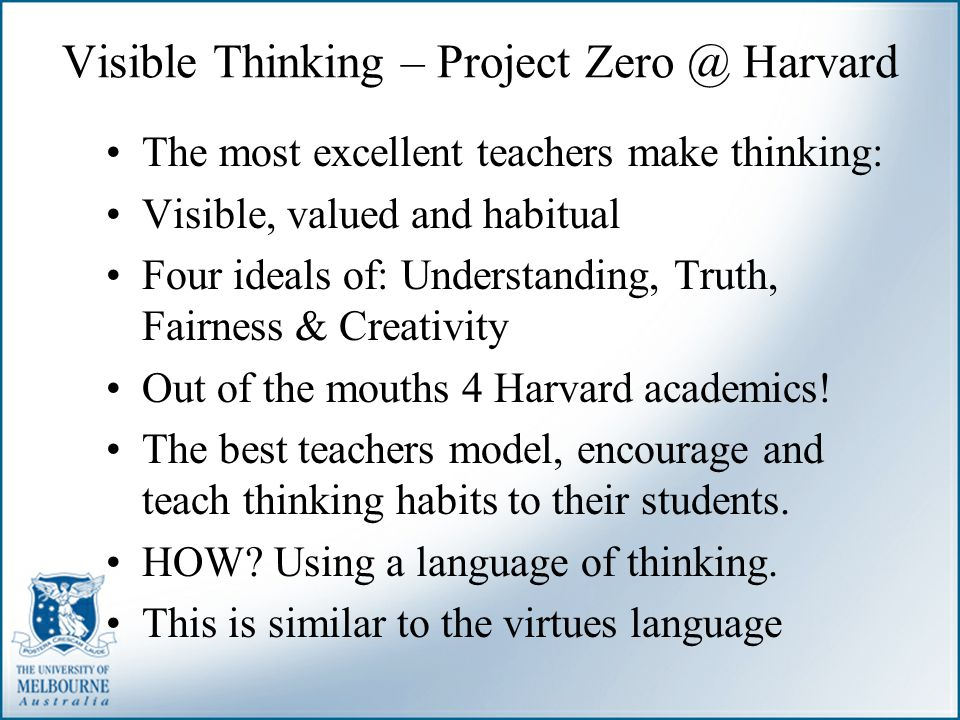 Visible Thinking – Project Zero @ Harvard The most excellent teachers make thinking: Visible, valued and habitual Four ideals of: Understanding, Truth
