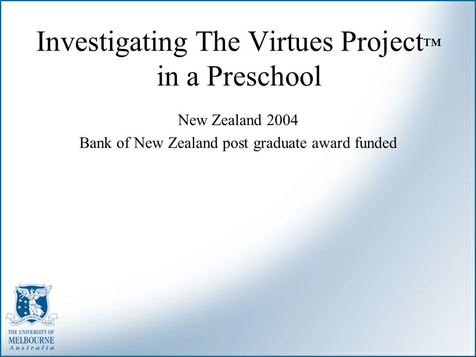 Investigating The Virtues Project ™ in a Preschool New Zealand 2004 Bank of New Zealand post graduate award funded