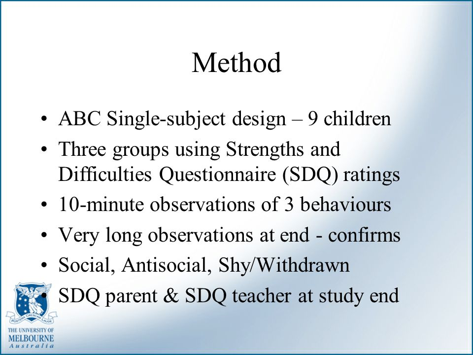 Method ABC Single-subject design – 9 children Three groups using Strengths and Difficulties Questionnaire (SDQ) ratings 10-minute observations of 3 be