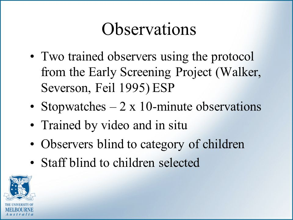 Observations Two trained observers using the protocol from the Early Screening Project (Walker, Severson, Feil 1995) ESP Stopwatches – 2 x 10-minute o