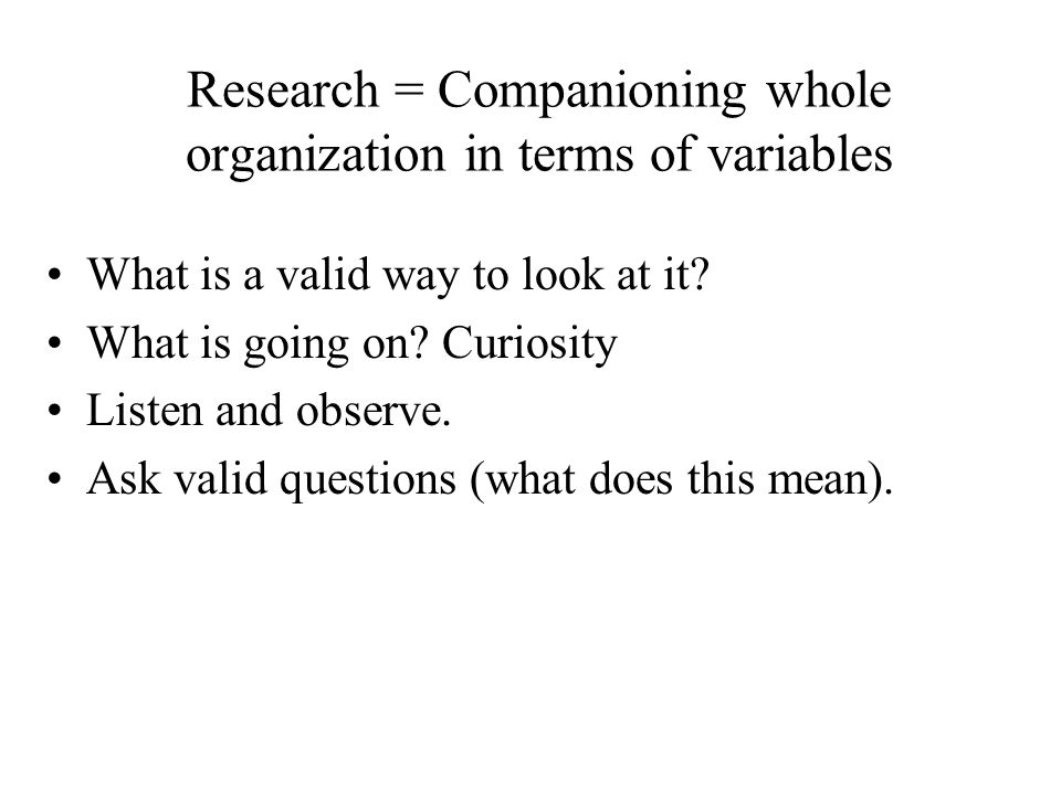 Research = Companioning whole organization in terms of variables What is a valid way to look at it? What is going on? Curiosity Listen and observe. As