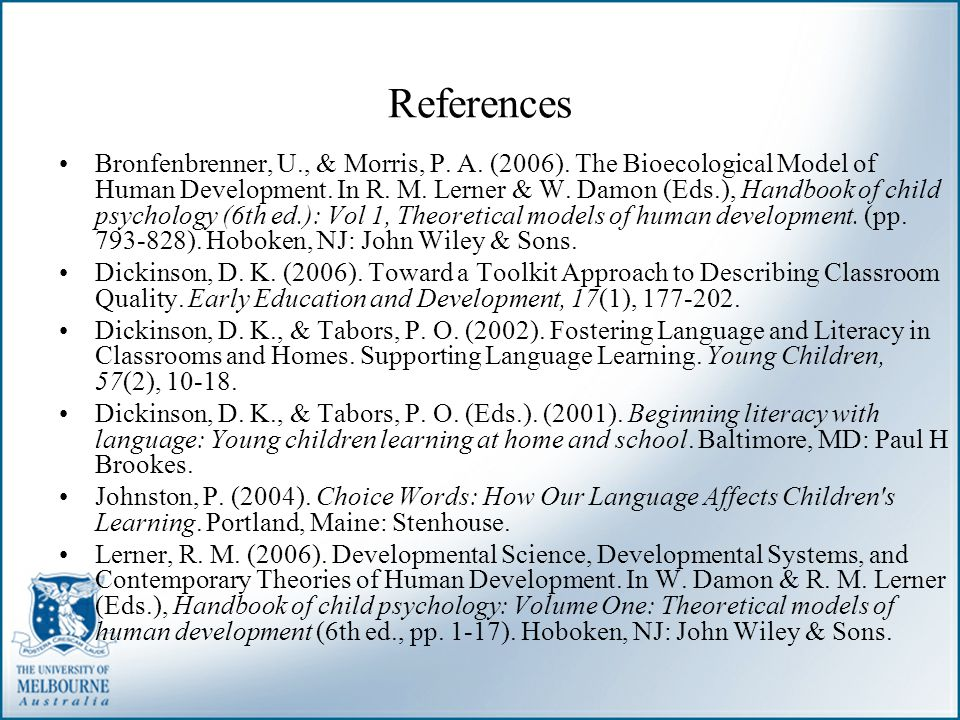 References Bronfenbrenner, U., & Morris, P. A. (2006). The Bioecological Model of Human Development. In R. M. Lerner & W. Damon (Eds.), Handbook of ch