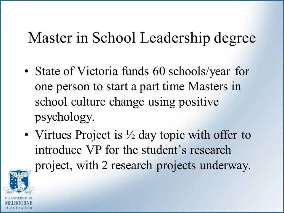 Master in School Leadership degree State of Victoria funds 60 schools/year for one person to start a part time Masters in school culture change using