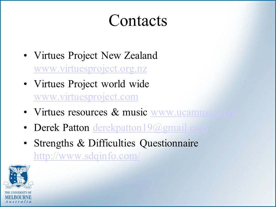 Contacts Virtues Project New Zealand www.virtuesproject.org.nz www.virtuesproject.org.nz Virtues Project world wide www.virtuesproject.com www.virtues