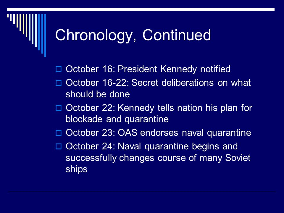 Chronology, Continued  October 16: President Kennedy notified  October 16-22: Secret deliberations on what should be done  October 22: Kennedy tells nation his plan for blockade and quarantine  October 23: OAS endorses naval quarantine  October 24: Naval quarantine begins and successfully changes course of many Soviet ships