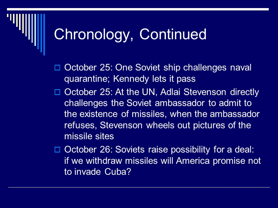 Chronology, Continued  October 25: One Soviet ship challenges naval quarantine; Kennedy lets it pass  October 25: At the UN, Adlai Stevenson directly challenges the Soviet ambassador to admit to the existence of missiles, when the ambassador refuses, Stevenson wheels out pictures of the missile sites  October 26: Soviets raise possibility for a deal: if we withdraw missiles will America promise not to invade Cuba?