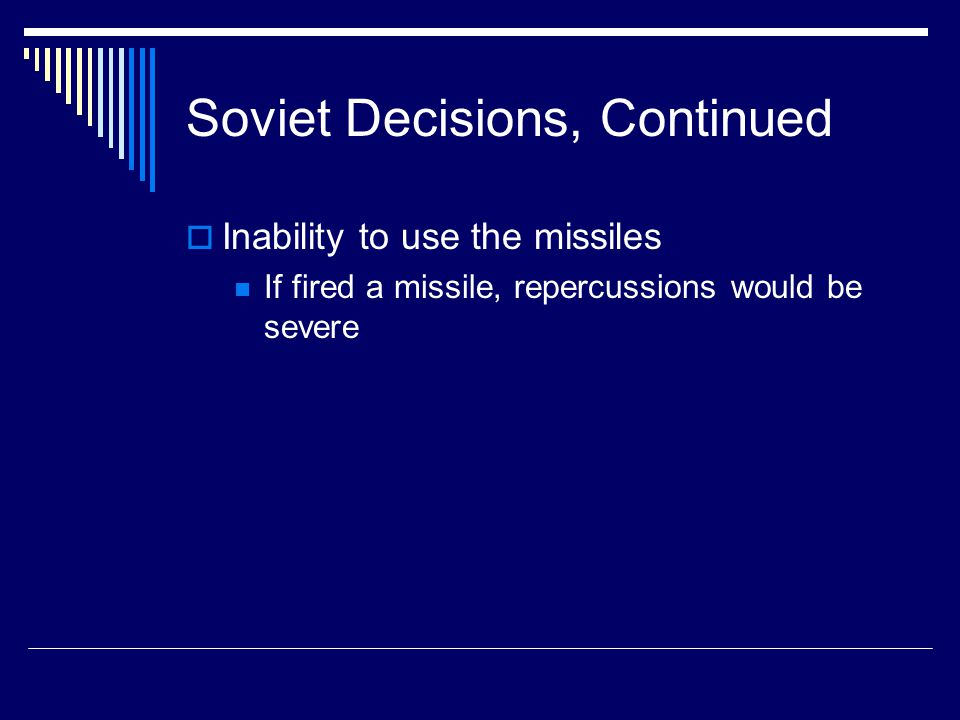 Soviet Decisions, Continued  Inability to use the missiles If fired a missile, repercussions would be severe