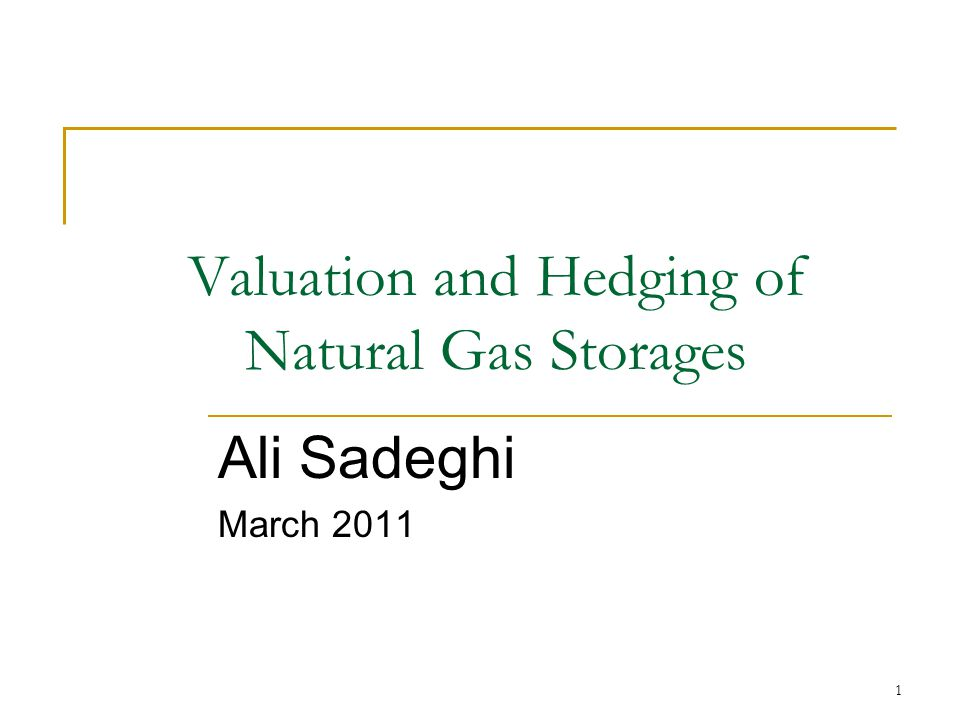 1 Valuation and Hedging of Natural Gas Storages Ali Sadeghi March 2011