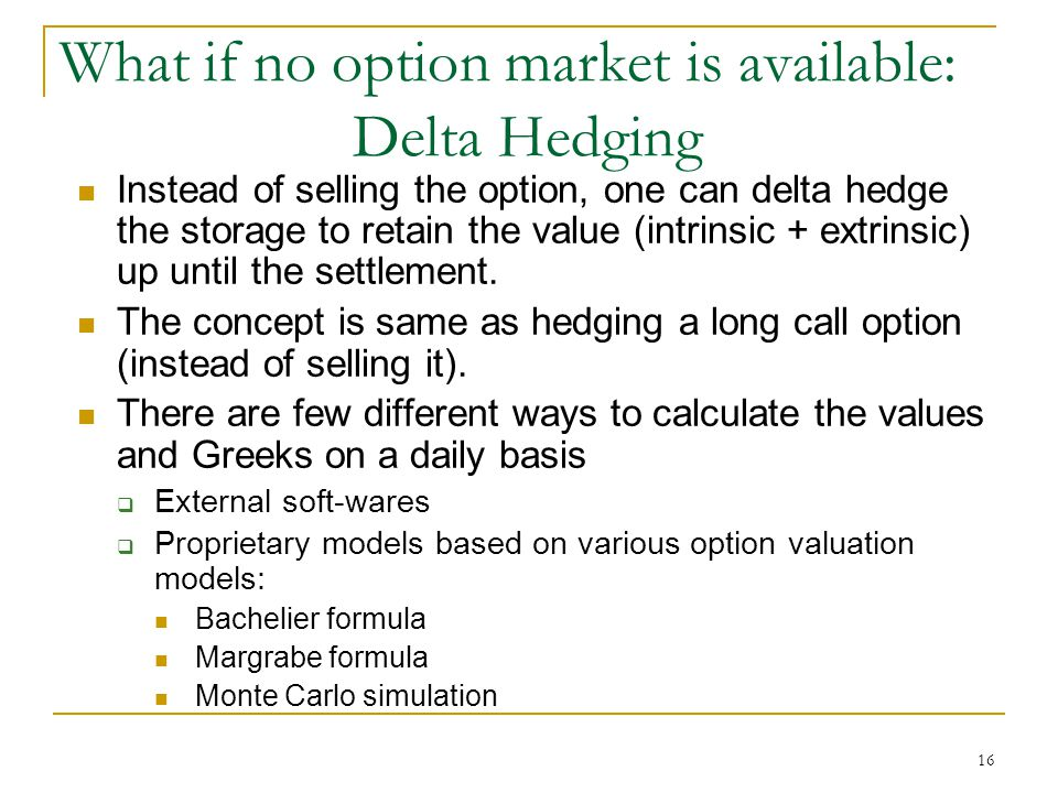 16 What if no option market is available: Delta Hedging Instead of selling the option, one can delta hedge the storage to retain the value (intrinsic + extrinsic) up until the settlement.