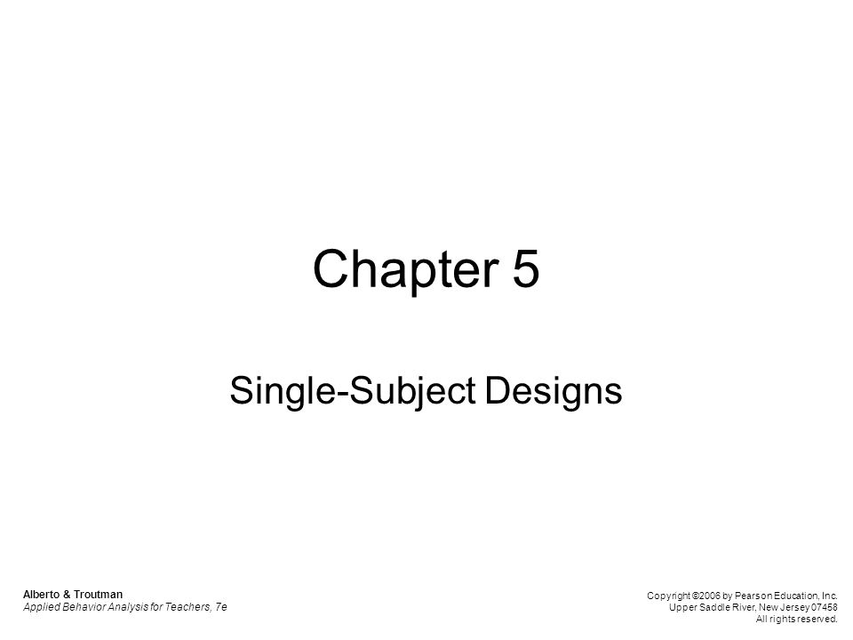 Chapter Outline Variables and Functional Relationships Basic Categories of Designs AB Design Reversal Design Changing Criterion Design Multiple Baseline Design Alternating Treatments Design Changing Conditions Design Evaluating Single-Subject Designs Alberto & Troutman Applied Behavior Analysis for Teachers, 7e Copyright ©2006 by Pearson Education, Inc.