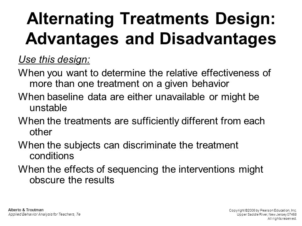 Alternating Treatments Design: Advantages and Disadvantages Use this design: When you want to determine the relative effectiveness of more than one tr