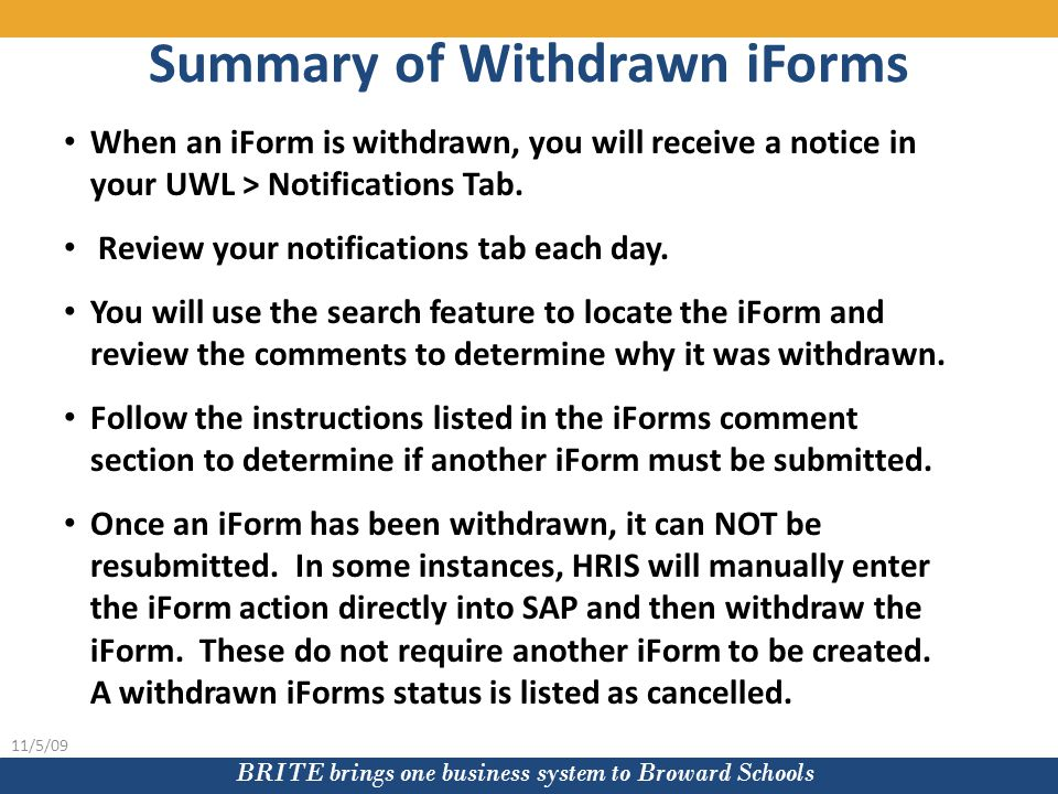BRITE brings one business system to Broward Schools 11/5/09 When an iForm is withdrawn, you will receive a notice in your UWL > Notifications Tab.