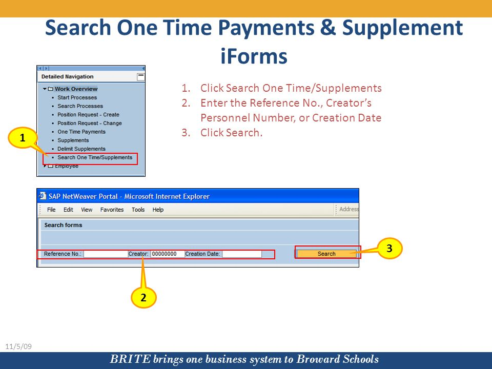 BRITE brings one business system to Broward Schools 11/5/09 Search One Time Payments & Supplement iForms 1.Click Search One Time/Supplements 2.Enter the Reference No., Creator's Personnel Number, or Creation Date 3.Click Search.