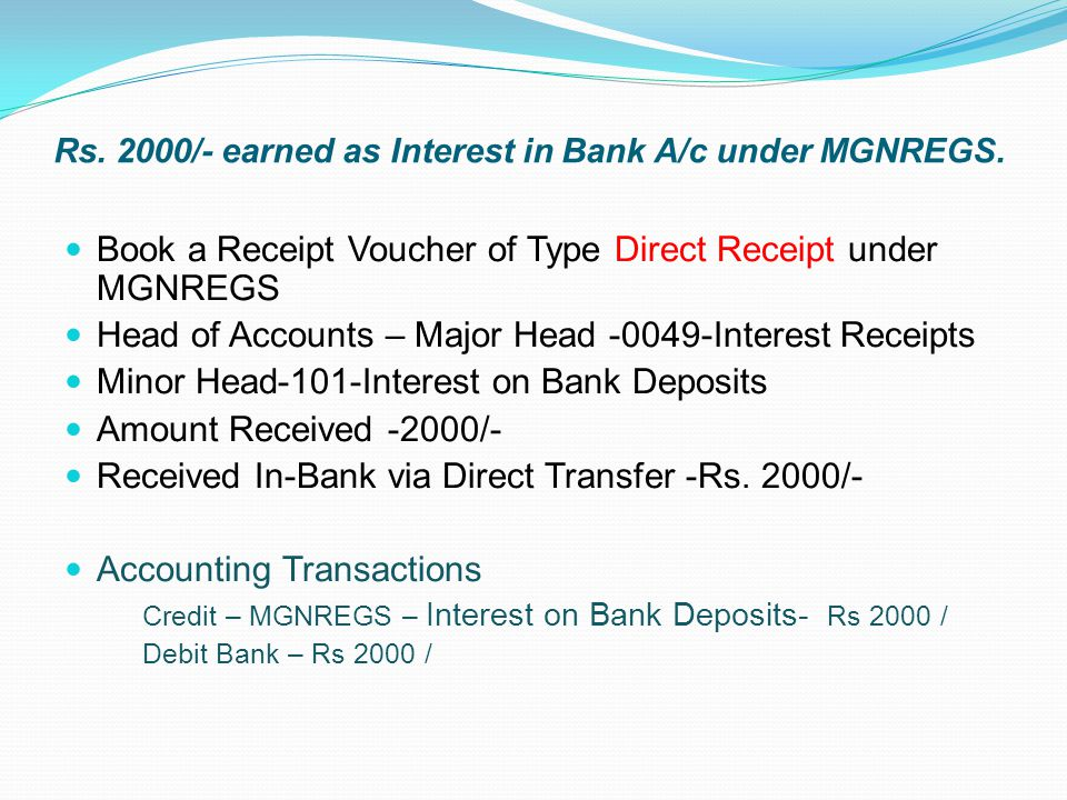 Rs. 2000/- earned as Interest in Bank A/c under MGNREGS. Book a Receipt Voucher of Type Direct Receipt under MGNREGS Head of Accounts – Major Head -00
