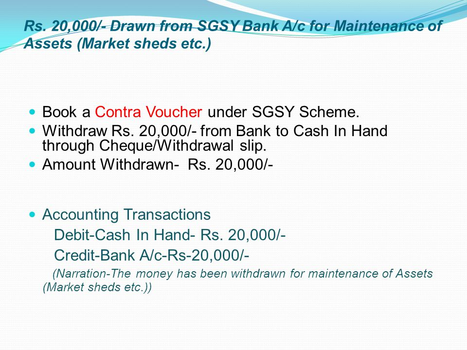 Rs. 20,000/- Drawn from SGSY Bank A/c for Maintenance of Assets (Market sheds etc.) Book a Contra Voucher under SGSY Scheme. Withdraw Rs. 20,000/- fro