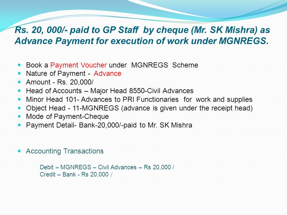 Rs. 20, 000/- paid to GP Staff by cheque (Mr. SK Mishra) as Advance Payment for execution of work under MGNREGS. Book a Payment Voucher under MGNREGS