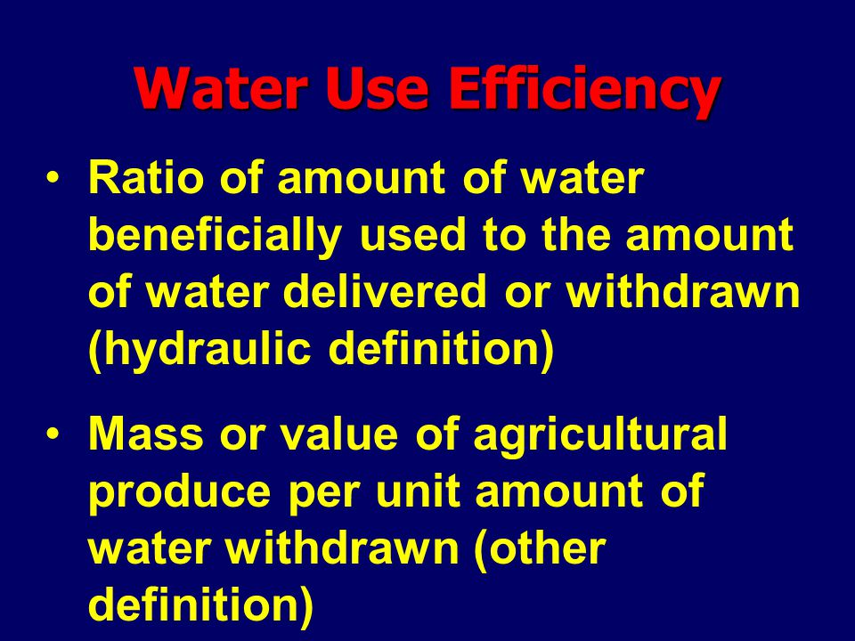 Water Use Efficiency Ratio of amount of water beneficially used to the amount of water delivered or withdrawn (hydraulic definition) Mass or value of