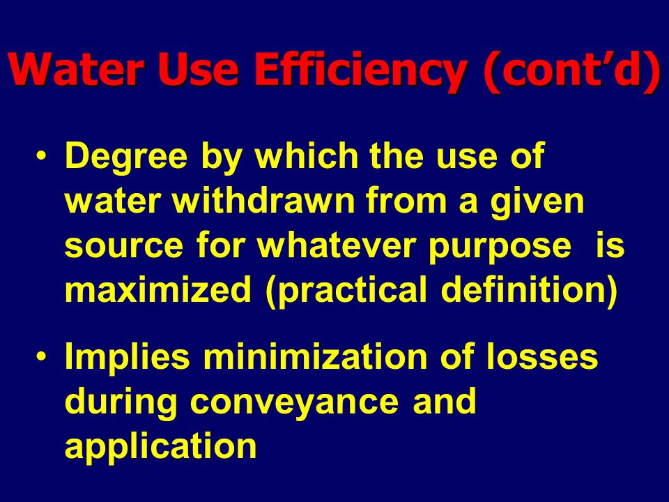 Water Use Efficiency (cont'd) Degree by which the use of water withdrawn from a given source for whatever purpose is maximized (practical definition)