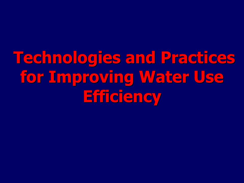 Technologies and Practices for Improving Water Use Efficiency Technologies and Practices for Improving Water Use Efficiency