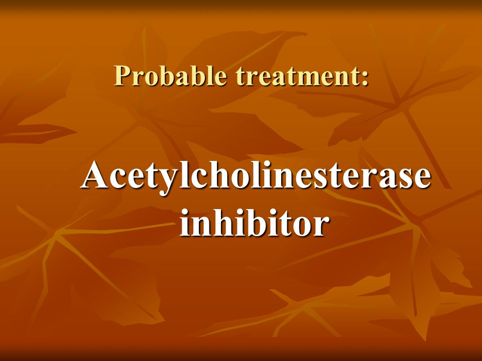 Probable treatment: Acetylcholinesterase inhibitor Acetylcholinesterase inhibitor